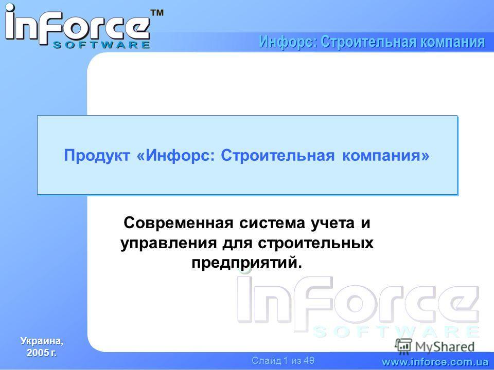 Украина, 2005 г. Украина, 2005 г. www.inforce.com.ua Инфорс: Строительная компания Слайд 1 из 49 Продукт «Инфорс: Строительная компания» Современная система учета и управления для строительных предприятий.