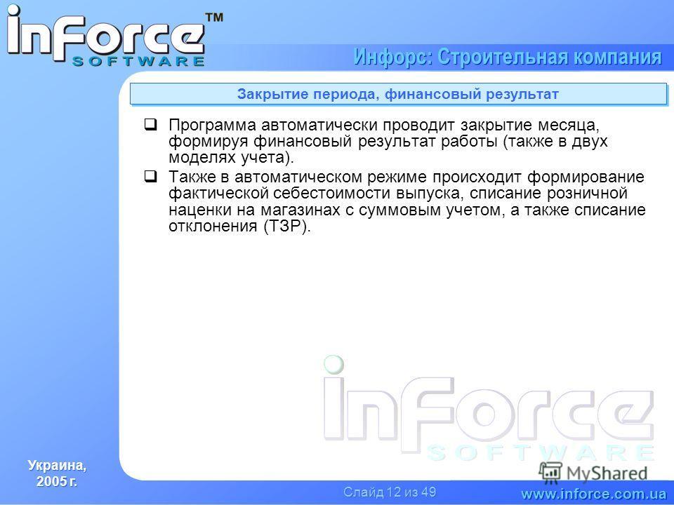 Украина, 2005 г. Украина, 2005 г. www.inforce.com.ua Инфорс: Строительная компания Слайд 12 из 49 Закрытие периода, финансовый результат Программа автоматически проводит закрытие месяца, формируя финансовый результат работы (также в двух моделях учет