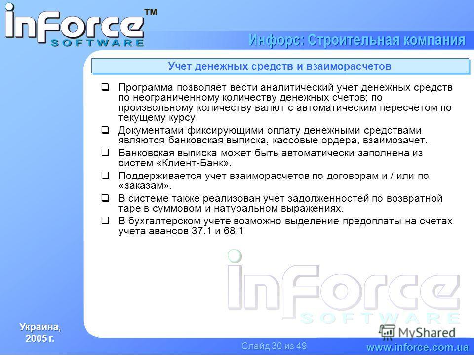 Украина, 2005 г. Украина, 2005 г. www.inforce.com.ua Инфорс: Строительная компания Слайд 30 из 49 Учет денежных средств и взаиморасчетов Программа позволяет вести аналитический учет денежных средств по неограниченному количеству денежных счетов; по п
