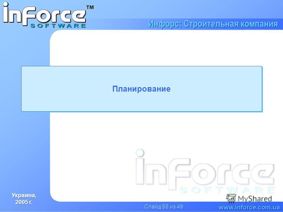 Украина, 2005 г. Украина, 2005 г. www.inforce.com.ua Инфорс: Строительная компания Слайд 55 из 49 Планирование