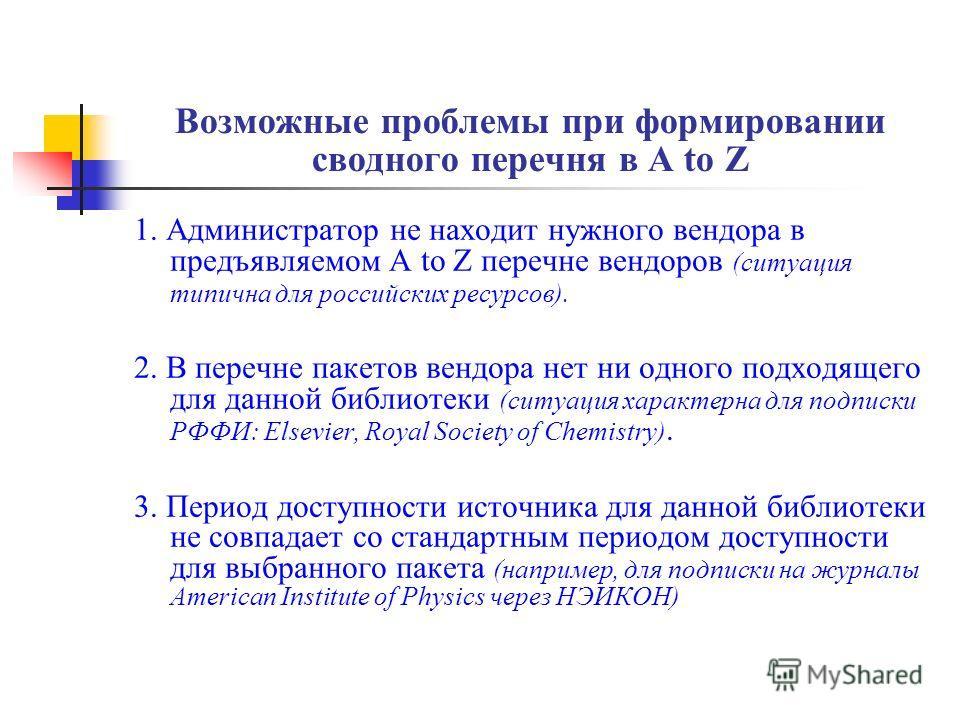 Возможные проблемы при формировании сводного перечня в A to Z 1. Администратор не находит нужного вендора в предъявляемом A to Z перечне вендоров (ситуация типична для российских ресурсов). 2. В перечне пакетов вендора нет ни одного подходящего для д