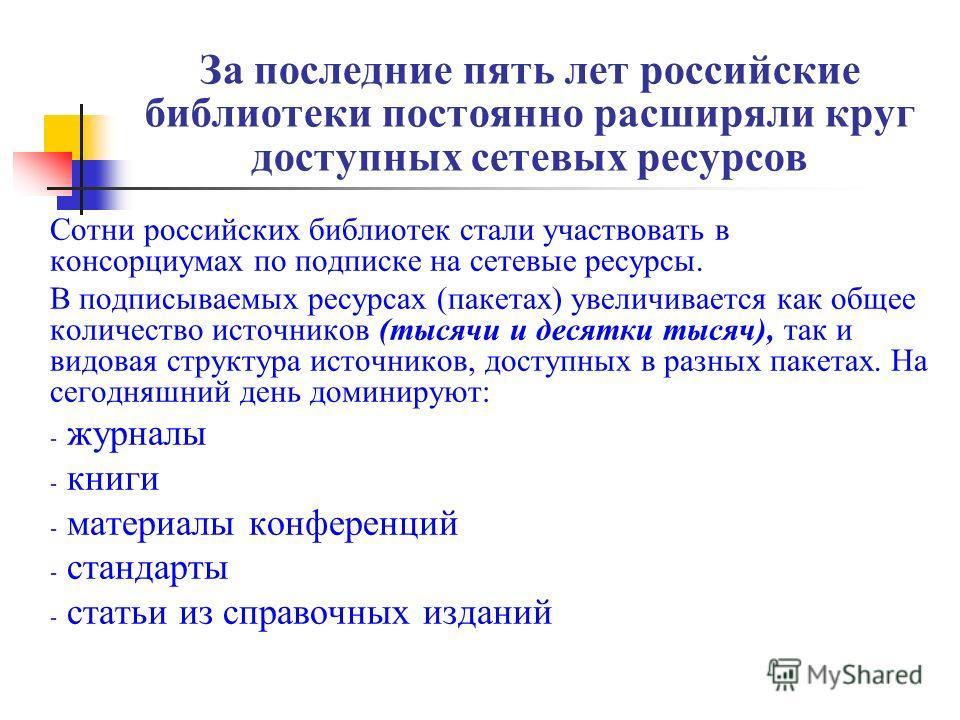 За последние пять лет российские библиотеки постоянно расширяли круг доступных сетевых ресурсов Сотни российских библиотек стали участвовать в консорциумах по подписке на сетевые ресурсы. В подписываемых ресурсах (пакетах) увеличивается как общее кол
