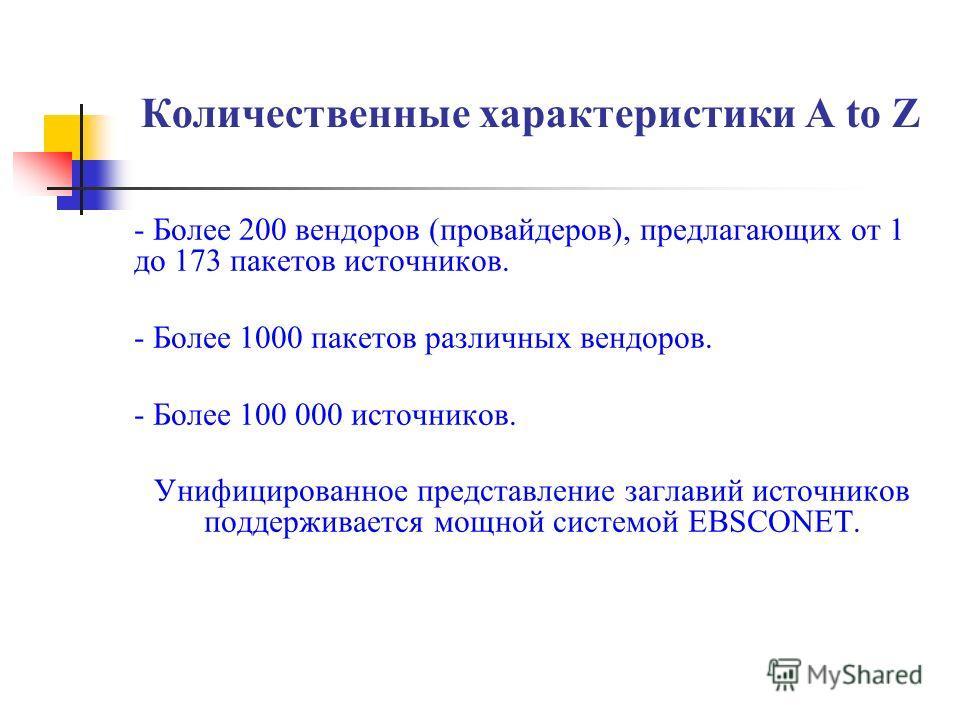 Количественные характеристики A to Z - Более 200 вендоров (провайдеров), предлагающих от 1 до 173 пакетов источников. - Более 1000 пакетов различных вендоров. - Более 100 000 источников. Унифицированное представление заглавий источников поддерживаетс
