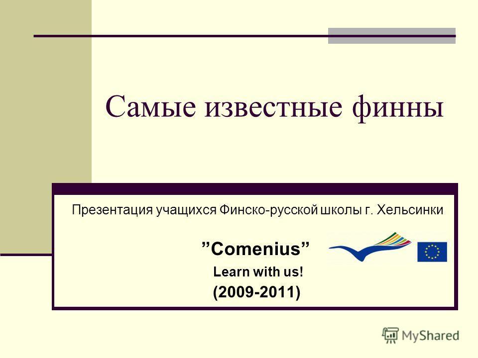 Самые известные финны Презентация учащихся Финско-русской школы г. Хельсинки Comenius Learn with us! (2009-2011)