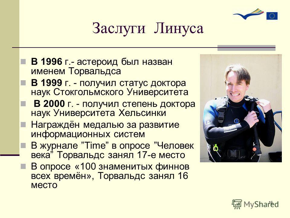 16 Заслуги Линуса В 1996 г.- астероид был назван именем Торвальдса В 1999 г. - получил статус доктора наук Стокгольмского Университета В 2000 г. - получил степень доктора наук Университета Хельсинки Награждён медалью за развитие информационных систем