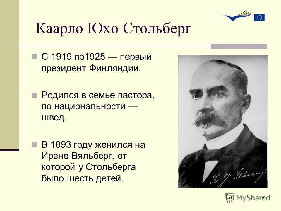 2 С 1919 по1925 первый президент Финляндии. Родился в семье пастора, по национальности швед. В 1893 году женился на Ирене Вяльберг, от которой у Стольберга было шесть детей. Каарло Юхо Стольберг