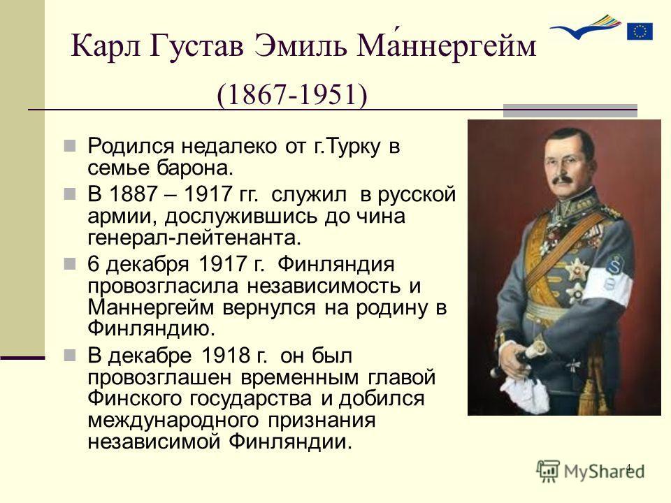 4 Карл Густав Эмиль Ма́ннергейм (1867-1951) Родился недалеко от г.Турку в семье барона. В 1887 – 1917 гг. служил в русской армии, дослужившись до чина генерал-лейтенанта. 6 декабря 1917 г. Финляндия провозгласила независимость и Маннергейм вернулся н