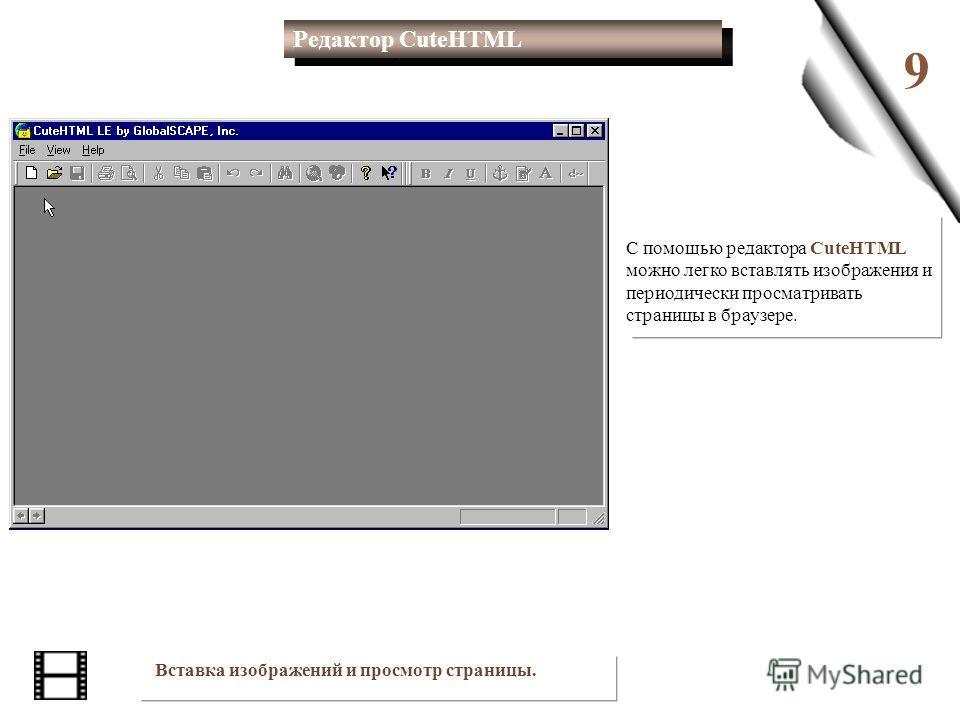 9 С помощью редактора CuteHTML можно легко вставлять изображения и периодически просматривать страницы в браузере. Вставка изображений и просмотр страницы. Редактор CuteHTML Редактор CuteHTML