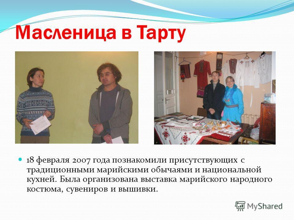 Масленица в Тарту 18 февраля 2007 года познакомили присутствующих с традиционными марийскими обычаями и национальной кухней. Была организована выставка марийского народного костюма, сувениров и вышивки.