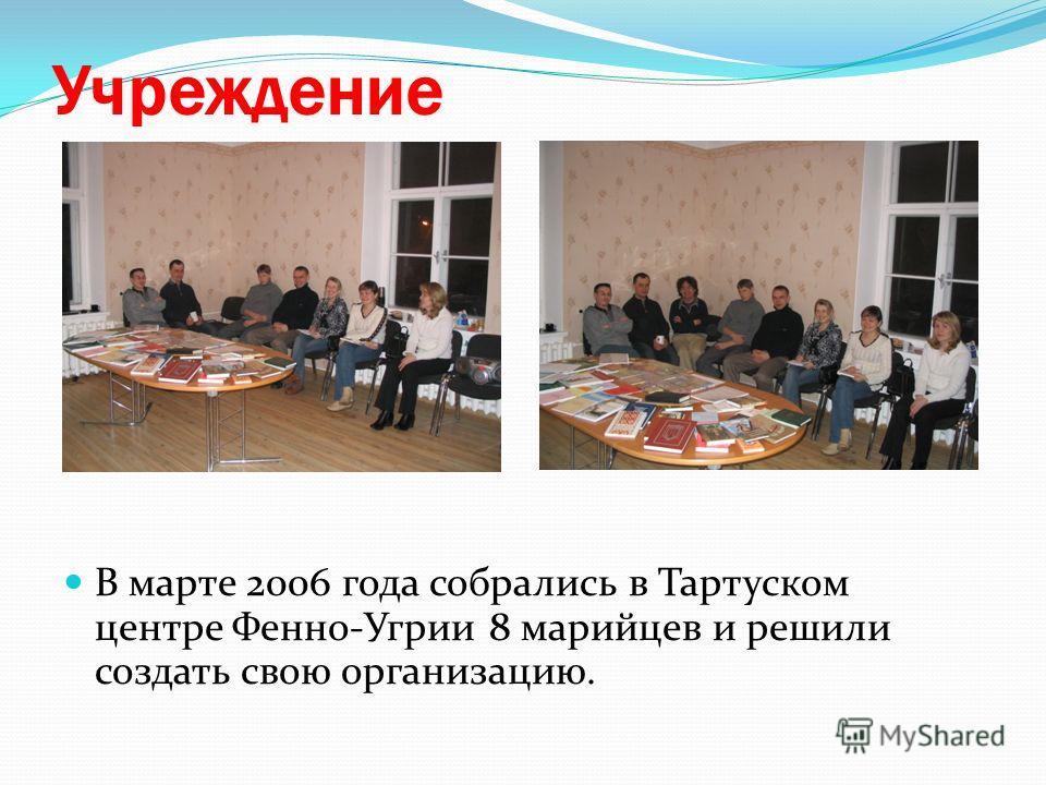 Учреждение В марте 2006 года собрались в Тартуском центре Фенно-Угрии 8 марийцев и решили создать свою организацию.