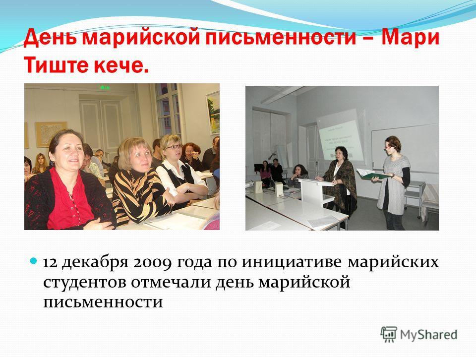 День марийской письменности – Мари Тиште кече. 12 декабря 2009 года по инициативе марийских студентов отмечали день марийской письменности