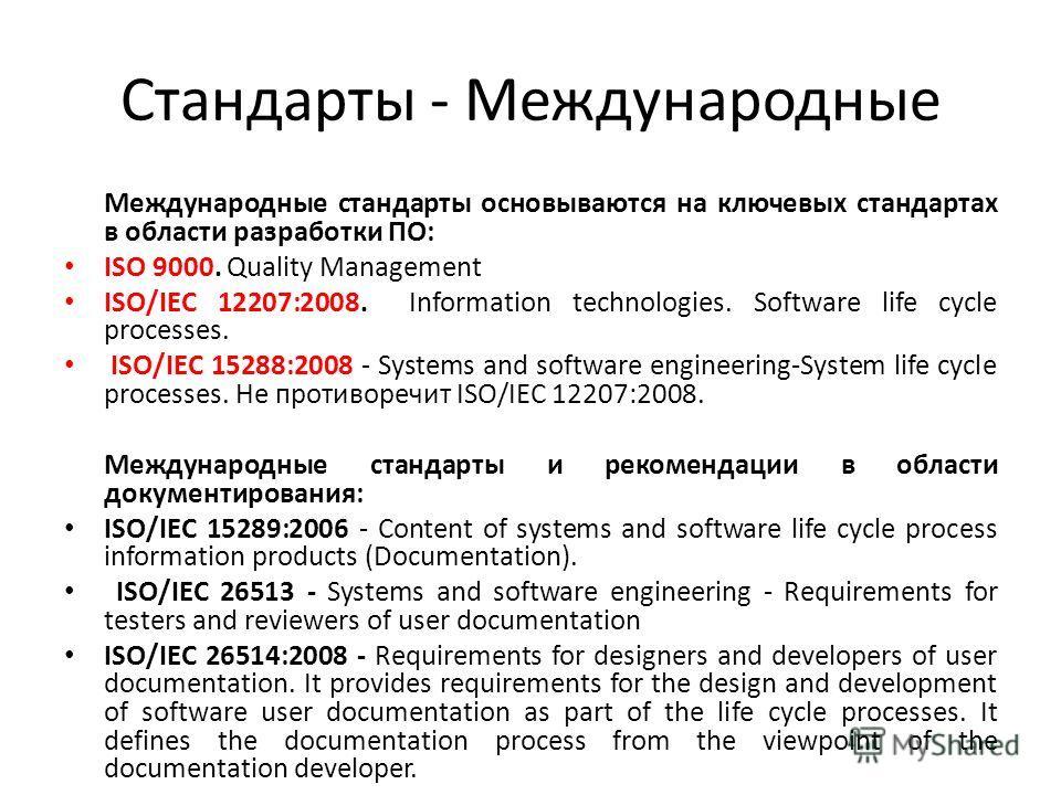 Стандарты - Международные Международные стандарты основываются на ключевых стандартах в области разработки ПО: ISO 9000. Quality Management ISO/IEC 12207:2008. Information technologies. Software life cycle processes. ISO/IEC 15288:2008 - Systems and