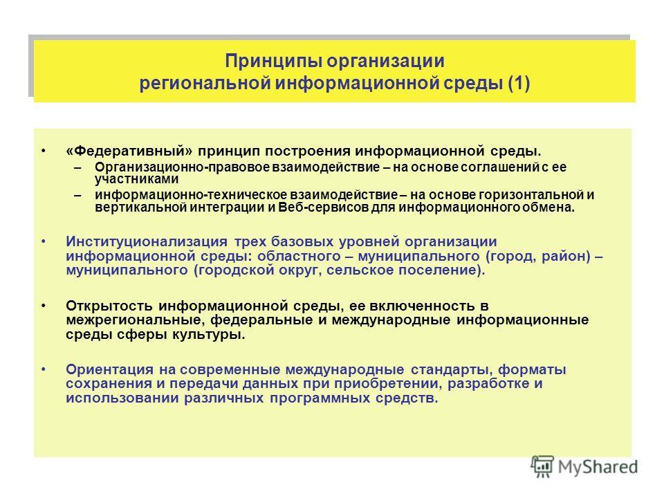 Принципы организации региональной информационной среды (1) «Федеративный» принцип построения информационной среды. –Организационно-правовое взаимодействие – на основе соглашений с ее участниками –информационно-техническое взаимодействие – на основе г