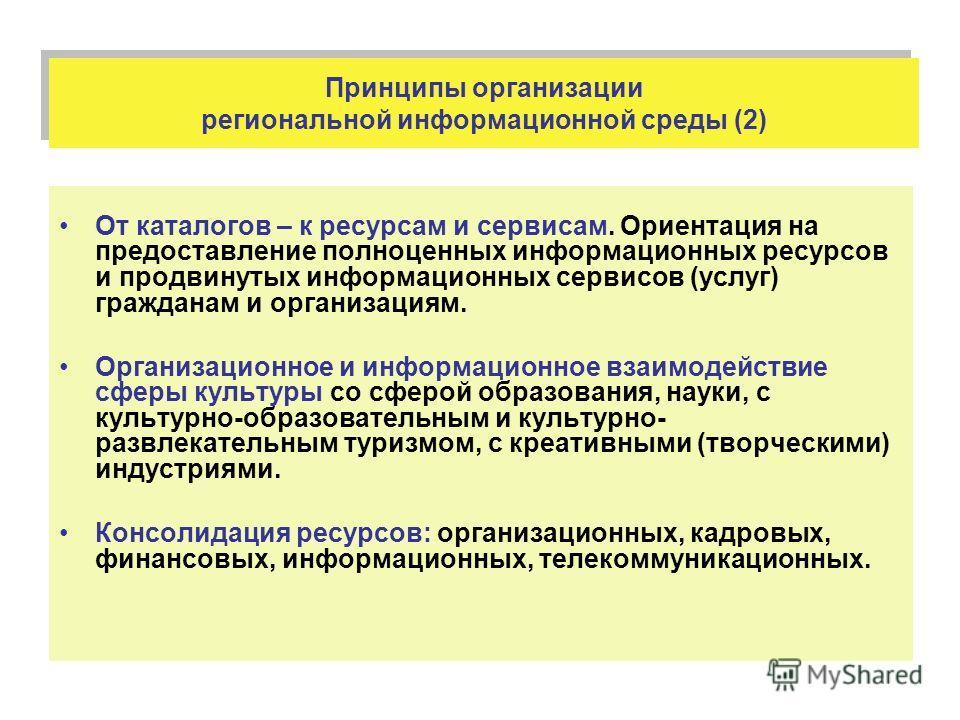 Принципы организации региональной информационной среды (2) От каталогов – к ресурсам и сервисам. Ориентация на предоставление полноценных информационных ресурсов и продвинутых информационных сервисов (услуг) гражданам и организациям. Организационное