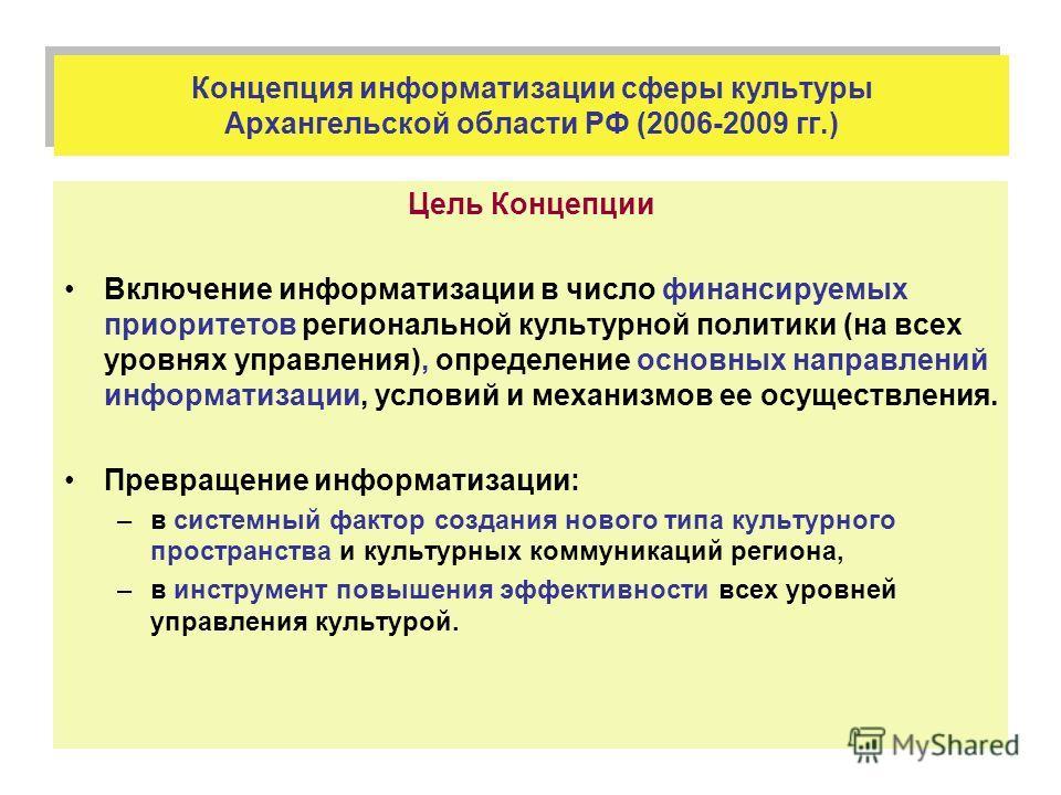 Концепция информатизации сферы культуры Архангельской области РФ (2006-2009 гг.) Цель Концепции Включение информатизации в число финансируемых приоритетов региональной культурной политики (на всех уровнях управления), определение основных направлений