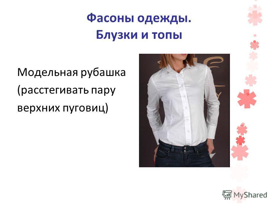 Фасоны одежды. Блузки и топы Модельная рубашка (расстегивать пару верхних пуговиц)