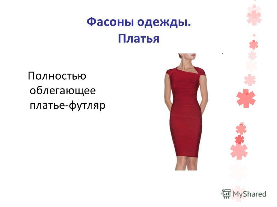 Фасоны одежды. Платья Полностью облегающее платье-футляр