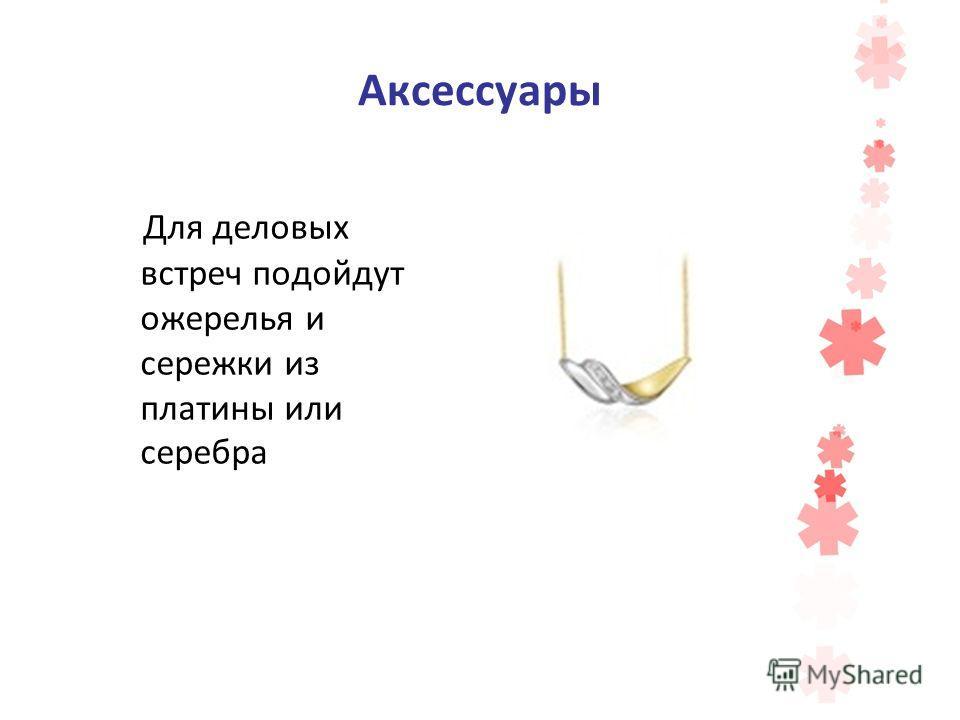 Аксессуары Для деловых встреч подойдут ожерелья и сережки из платины или серебра