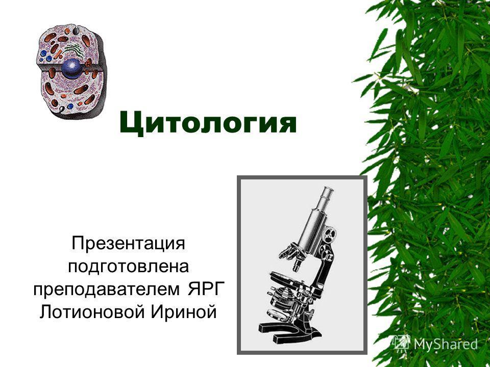 Цитология Презентация подготовлена преподавателем ЯРГ Лотионовой Ириной