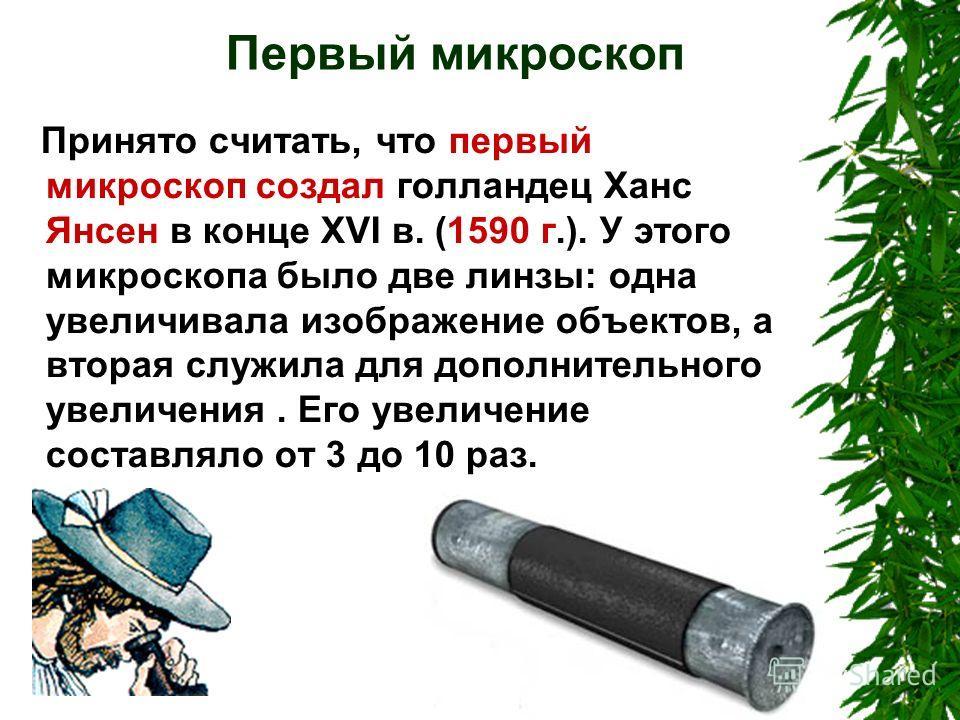 Первый микроскоп Принято считать, что первый микроскоп создал голландец Ханс Янсен в конце XVI в. (1590 г.). У этого микроскопа было две линзы: одна увеличивала изображение объектов, а вторая служила для дополнительного увеличения. Его увеличение сос
