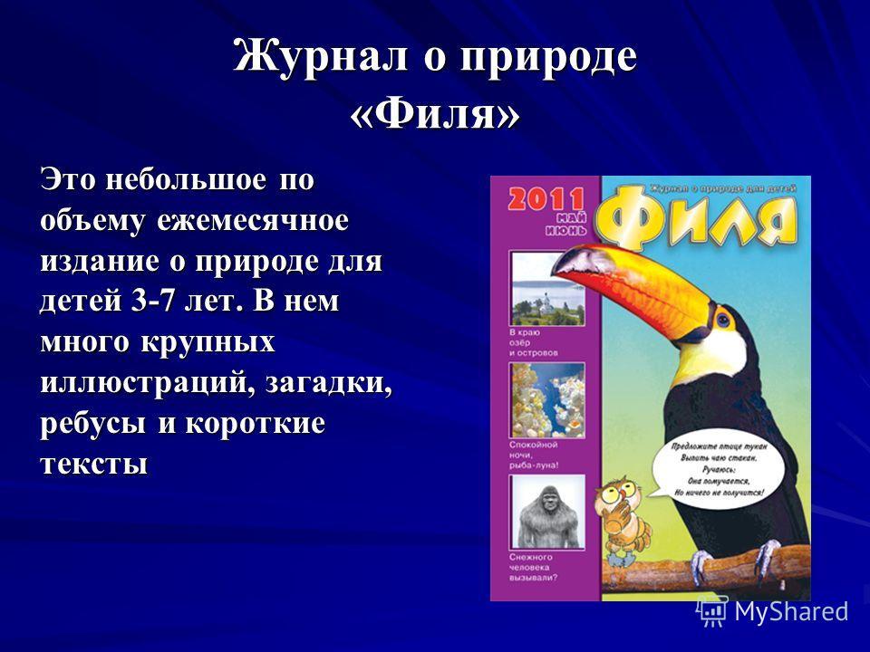 Журнал о природе «Филя» Это небольшое по объему ежемесячное издание о природе для детей 3-7 лет. В нем много крупных иллюстраций, загадки, ребусы и короткие тексты