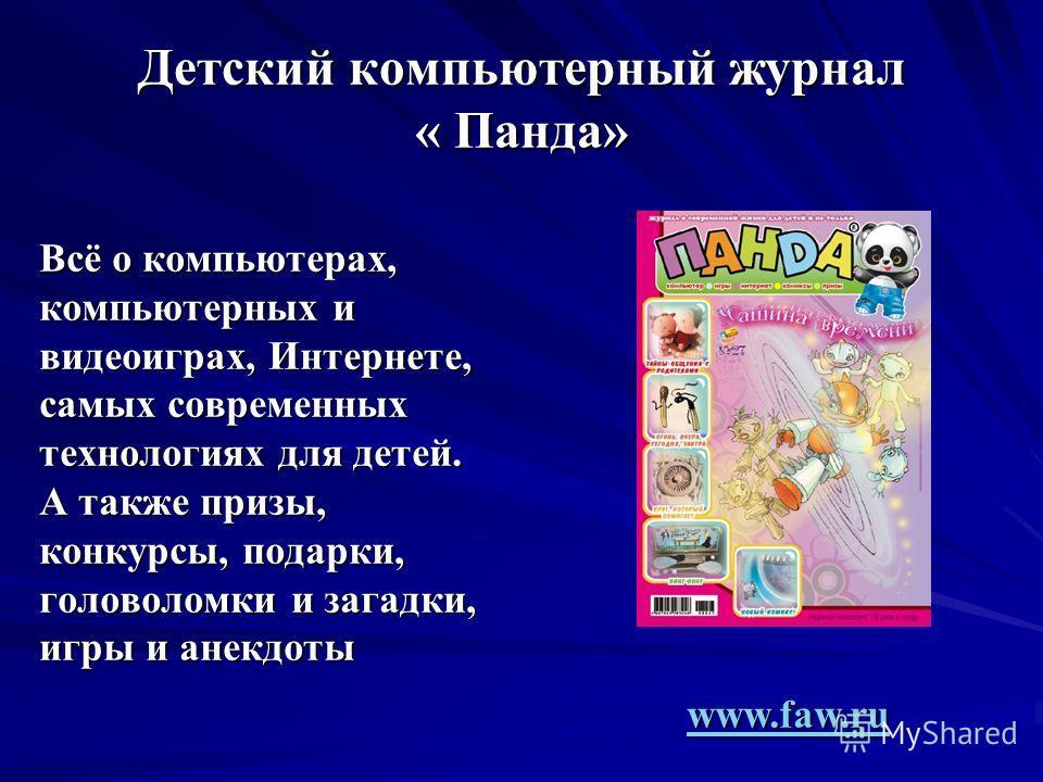 Детский компьютерный журнал « Панда» Всё о компьютерах, компьютерных и видеоиграх, Интернете, самых современных технологиях для детей. А также призы, конкурсы, подарки, головоломки и загадки, игры и анекдоты www.faw.ru www.faw.ru