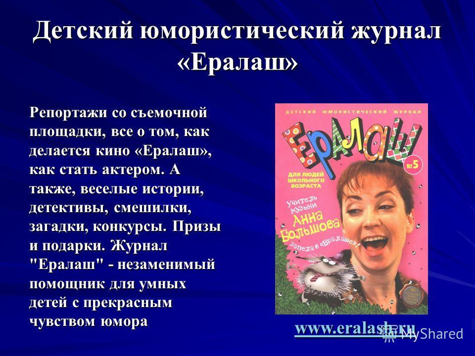 Детский юмористический журнал «Ералаш» Репортажи со съемочной площадки, все о том, как делается кино «Ералаш», как стать актером. А также, веселые истории, детективы, смешилки, загадки, конкурсы. Призы и подарки. Журнал