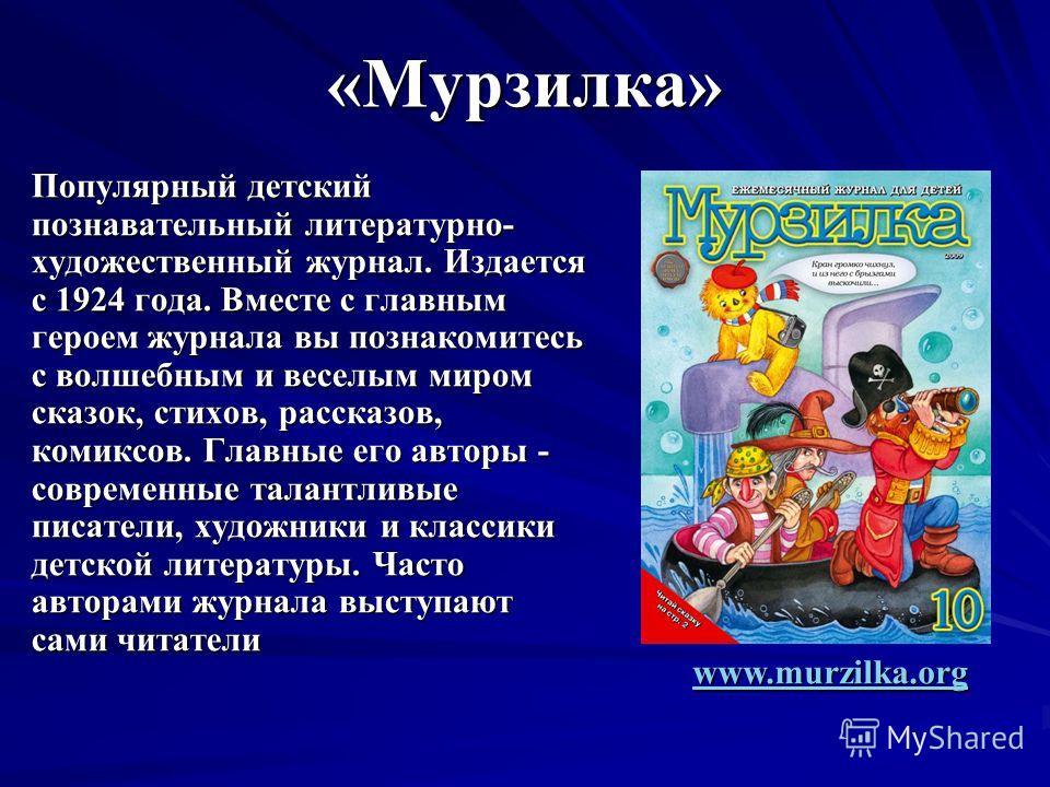 «Мурзилка» Популярный детский познавательный литературно- художественный журнал. Издается с 1924 года. Вместе с главным героем журнала вы познакомитесь с волшебным и веселым миром сказок, стихов, рассказов, комиксов. Главные его авторы - современные