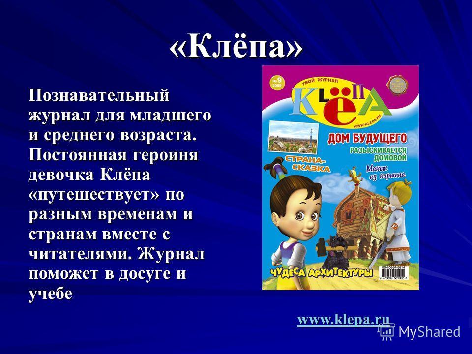 «Клёпа» Познавательный журнал для младшего и среднего возраста. Постоянная героиня девочка Клёпа «путешествует» по разным временам и странам вместе с читателями. Журнал поможет в досуге и учебе www.klepa.ru