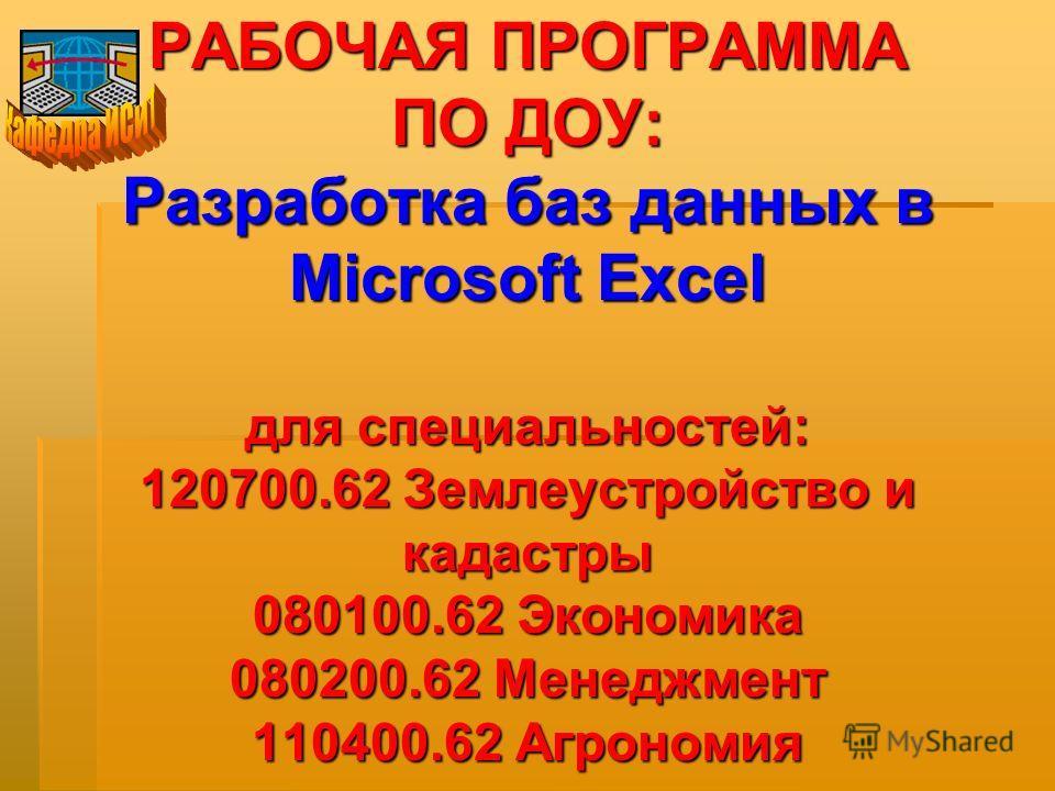 РАБОЧАЯ ПРОГРАММА ПО ДОУ: Разработка баз данных в Microsoft Excel для специальностей: 120700.62 Землеустройство и кадастры 080100.62 Экономика 080200.62 Менеджмент 110400.62 Агрономия