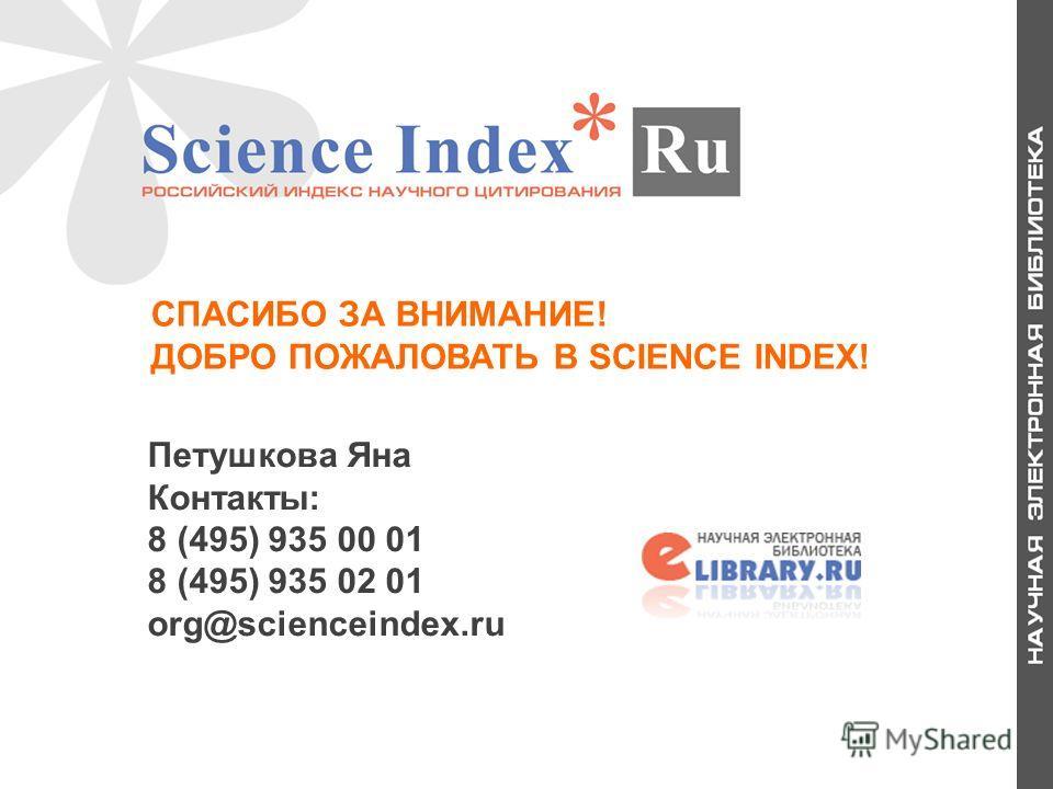 СПАСИБО ЗА ВНИМАНИЕ! ДОБРО ПОЖАЛОВАТЬ В SCIENCE INDEX! Петушкова Яна Контакты: 8 (495) 935 00 01 8 (495) 935 02 01 org@scienceindex.ru