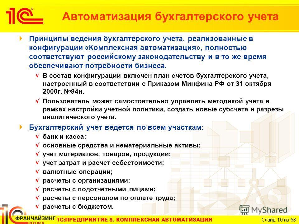 1C:ПРЕДПРИЯТИЕ 8. КОМПЛЕКСНАЯ АВТОМАТИЗАЦИЯ Слайд 10 из 68 Принципы ведения бухгалтерского учета, реализованные в конфигурации «Комплексная автоматизация», полностью соответствуют российскому законодательству и в то же время обеспечивают потребности