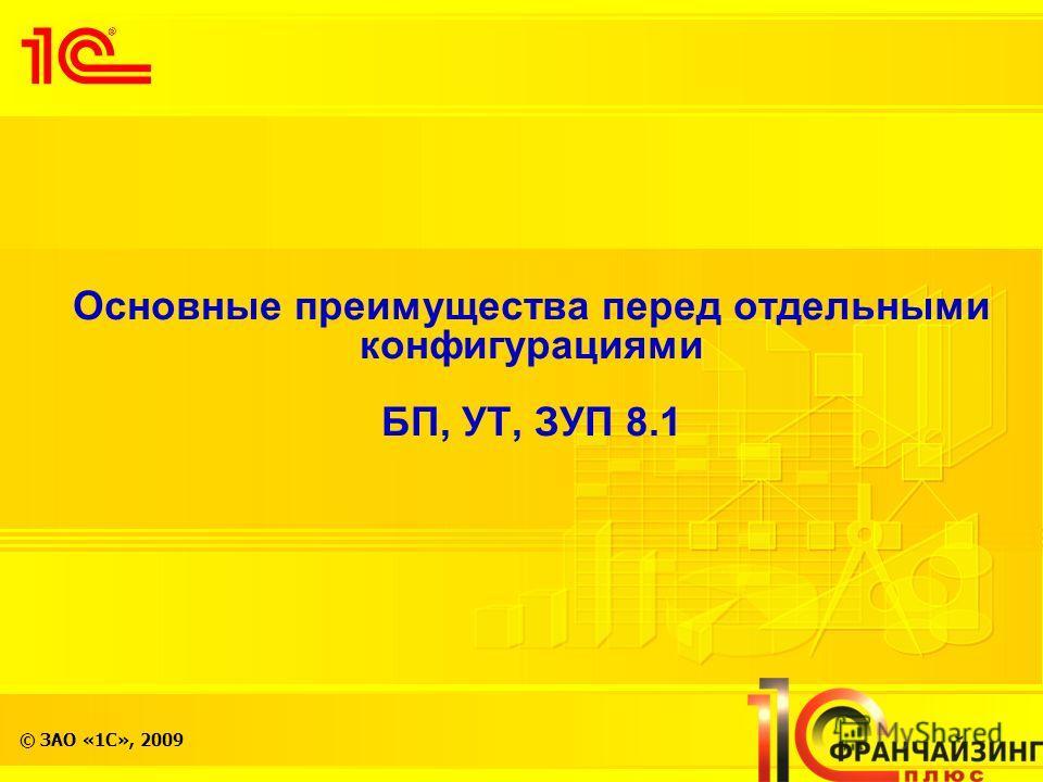 © ЗАО «1С», 2009 Основные преимущества перед отдельными конфигурациями БП, УТ, ЗУП 8.1