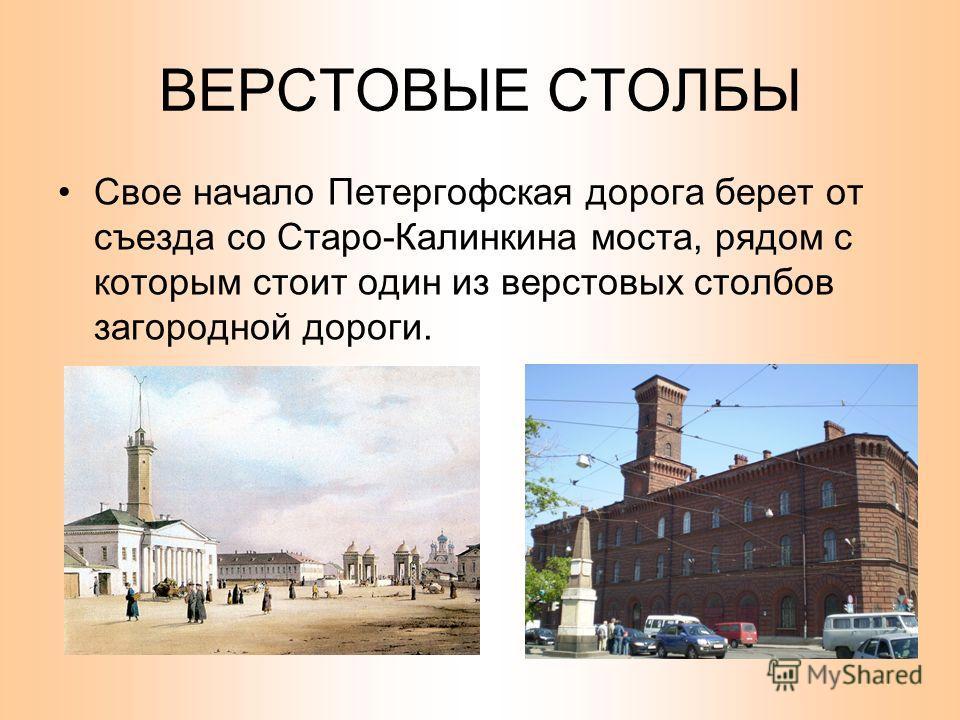 ВЕРСТОВЫЕ СТОЛБЫ Свое начало Петергофская дорога берет от съезда со Старо-Калинкина моста, рядом с которым стоит один из верстовых столбов загородной дороги.