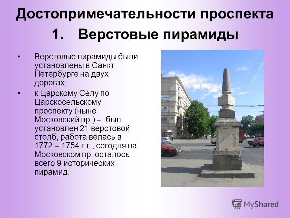 Достопримечательности проспекта Верстовые пирамиды были установлены в Санкт- Петербурге на двух дорогах: к Царскому Селу по Царскосельскому проспекту (ныне Московский пр.) – был установлен 21 верстовой столб, работа велась в 1772 – 1754 г.г., сегодня