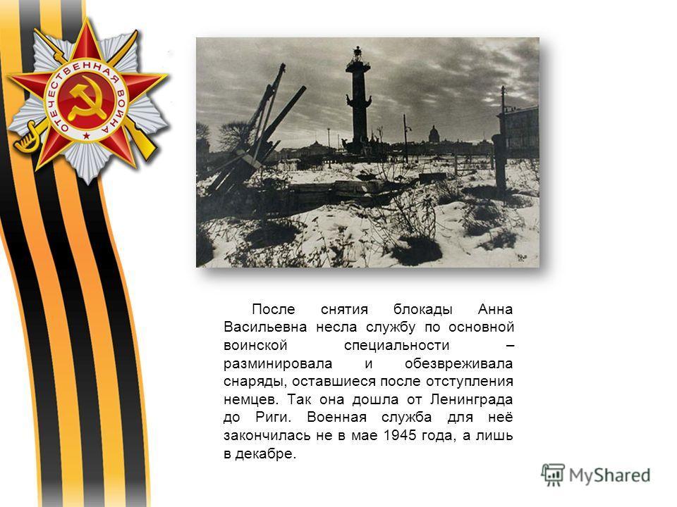 После снятия блокады Анна Васильевна несла службу по основной воинской специальности – разминировала и обезвреживала снаряды, оставшиеся после отступления немцев. Так она дошла от Ленинграда до Риги. Военная служба для неё закончилась не в мае 1945 г