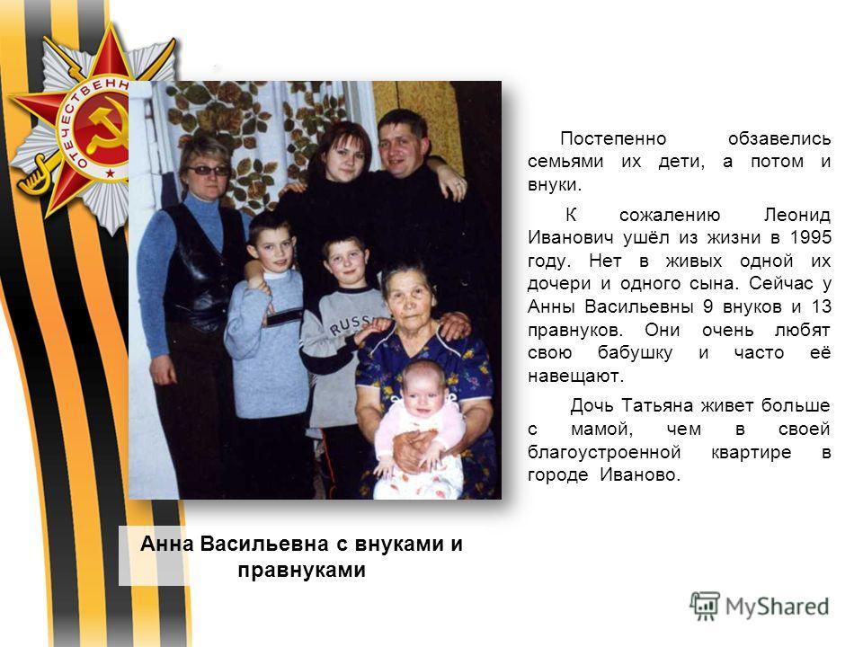 Постепенно обзавелись семьями их дети, а потом и внуки. К сожалению Леонид Иванович ушёл из жизни в 1995 году. Нет в живых одной их дочери и одного сына. Сейчас у Анны Васильевны 9 внуков и 13 правнуков. Они очень любят свою бабушку и часто её навеща