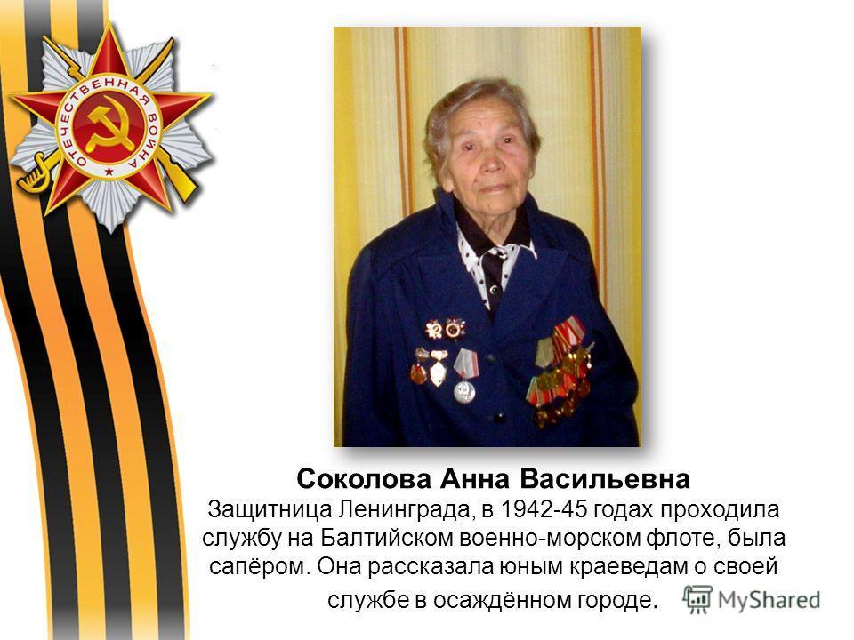 Соколова Анна Васильевна Защитница Ленинграда, в 1942-45 годах проходила службу на Балтийском военно-морском флоте, была сапёром. Она рассказала юным краеведам о своей службе в осаждённом городе.