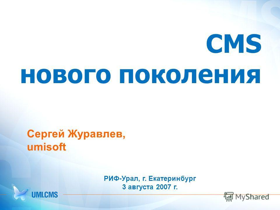 CMS нового поколения Cергей Журавлев, umisoft РИФ-Урал, г. Екатеринбург 3 августа 2007 г.