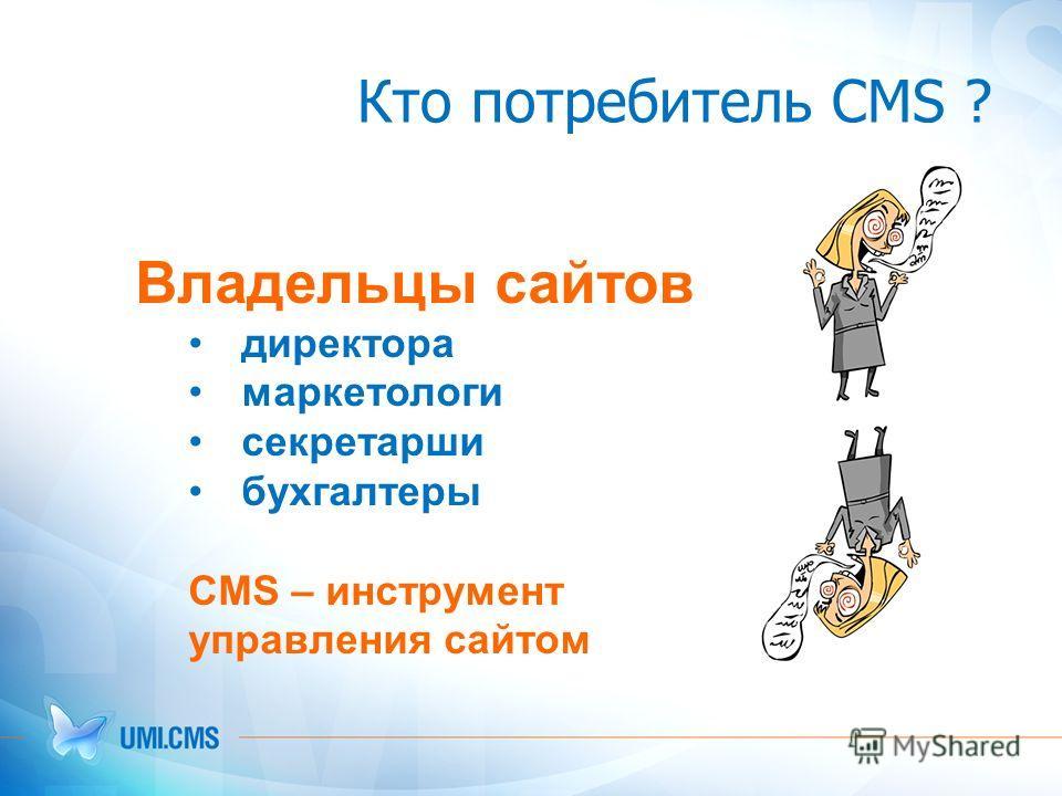Кто потребитель CMS ? Владельцы сайтов директора маркетологи секретарши бухгалтеры CMS – инструмент управления сайтом