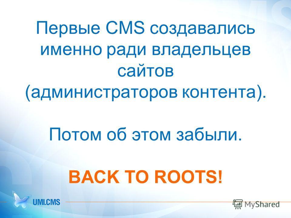 Первые CMS создавались именно ради владельцев сайтов (администраторов контента). Потом об этом забыли. BACK TO ROOTS!