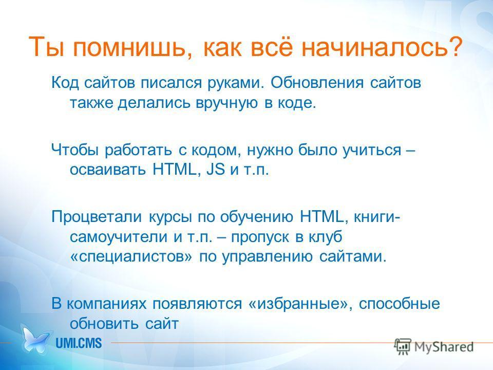 Ты помнишь, как всё начиналось? Код сайтов писался руками. Обновления сайтов также делались вручную в коде. Чтобы работать с кодом, нужно было учиться – осваивать HTML, JS и т.п. Процветали курсы по обучению HTML, книги- самоучители и т.п. – пропуск