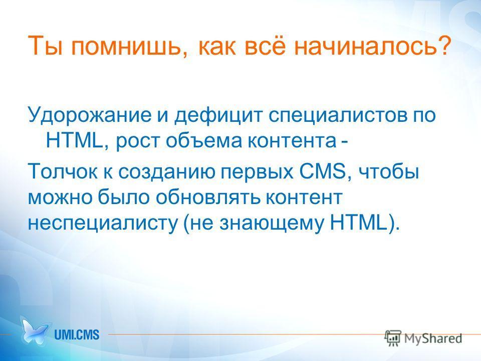 Ты помнишь, как всё начиналось? Удорожание и дефицит специалистов по HTML, рост объема контента - Толчок к созданию первых CMS, чтобы можно было обновлять контент неспециалисту (не знающему HTML).