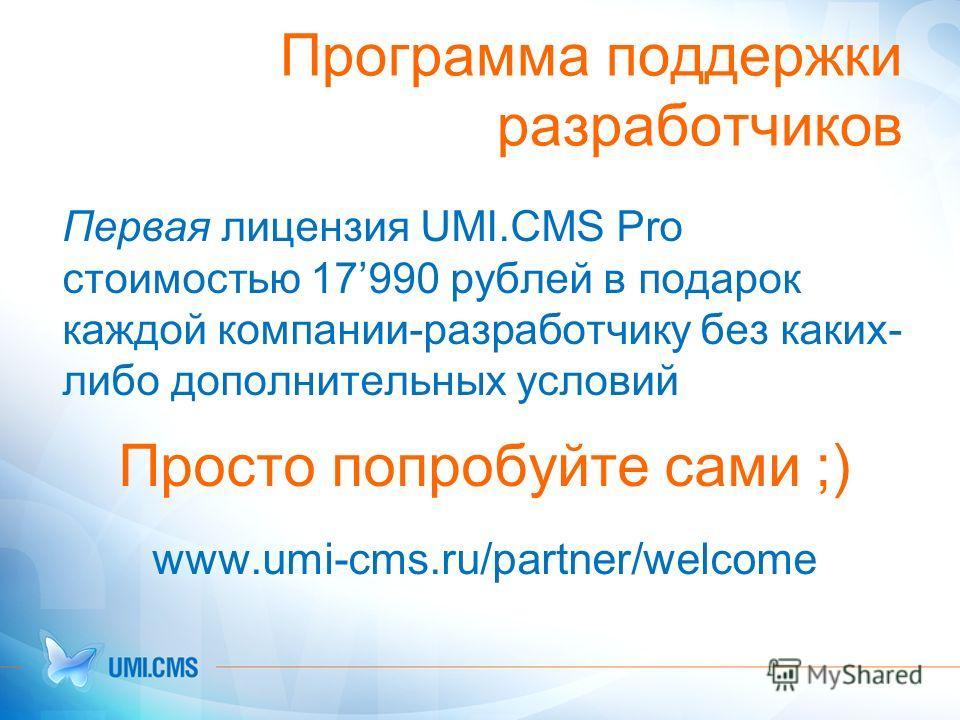 Программа поддержки разработчиков Первая лицензия UMI.CMS Pro стоимостью 17990 рублей в подарок каждой компании-разработчику без каких- либо дополнительных условий Просто попробуйте сами ;) www.umi-cms.ru/partner/welcome