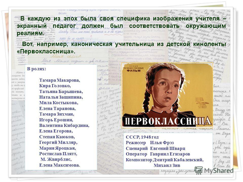 В каждую из эпох была своя специфика изображения учителя – экранный педагог должен был соответствовать окружающим реалиям. Вот, например, каноническая учительница из детской киноленты «Первоклассница». СССР, 1948 год Режиссер Илья Фрэз Сценарий Евген