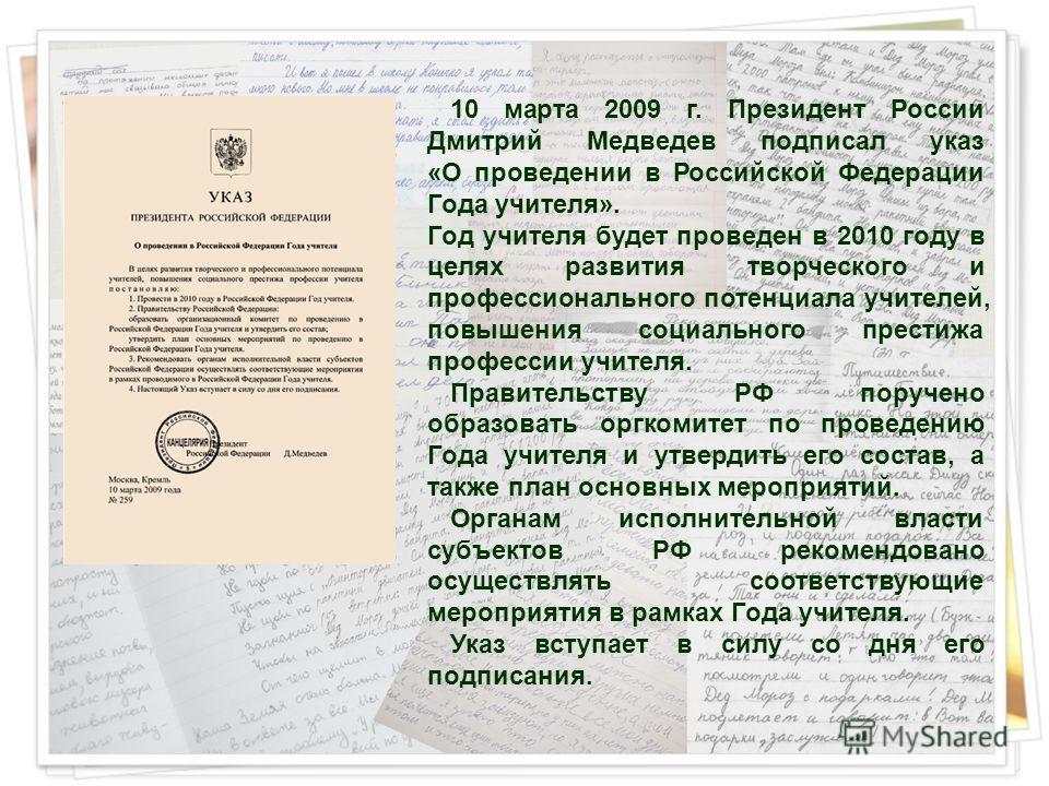 10 марта 2009 г. Президент России Дмитрий Медведев подписал указ «О проведении в Российской Федерации Года учителя». Год учителя будет проведен в 2010 году в целях развития творческого и профессионального потенциала учителей, повышения социального пр
