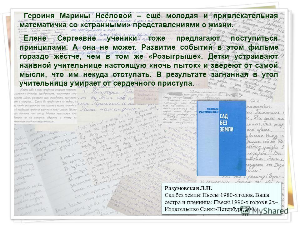 Героиня Марины Неёловой – ещё молодая и привлекательная математичка со «странными» представлениями о жизни. Елене Сергеевне ученики тоже предлагают поступиться принципами. А она не может. Развитие событий в этом фильме гораздо жёстче, чем в том же «Р