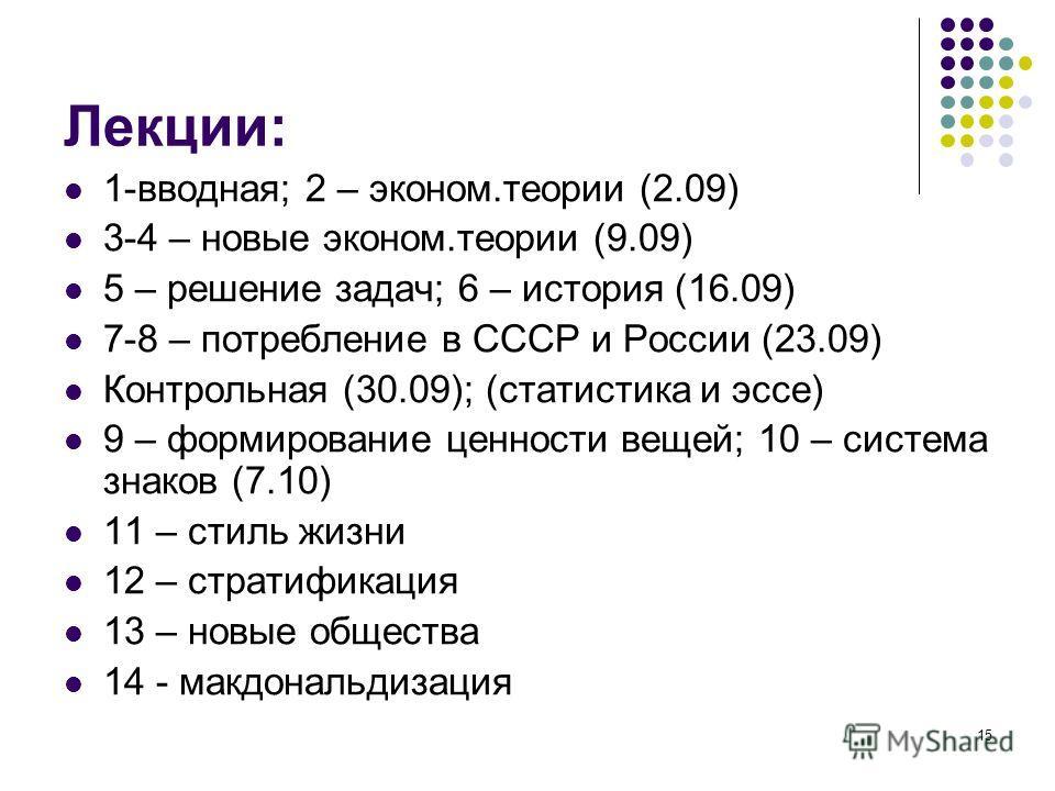 15 Лекции: 1-вводная; 2 – эконом.теории (2.09) 3-4 – новые эконом.теории (9.09) 5 – решение задач; 6 – история (16.09) 7-8 – потребление в СССР и России (23.09) Контрольная (30.09); (статистика и эссе) 9 – формирование ценности вещей; 10 – система зн