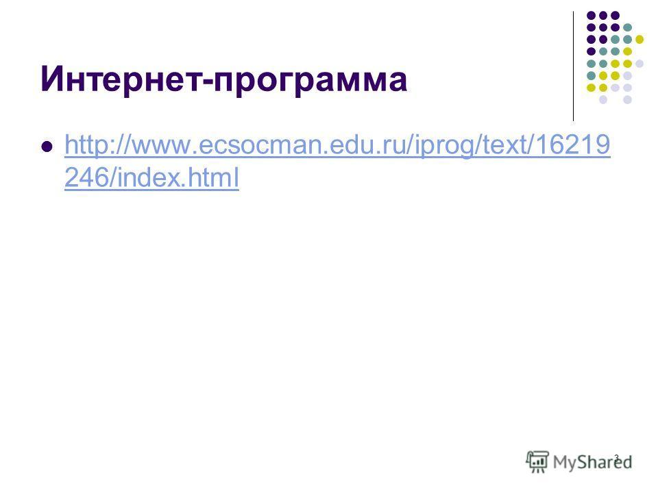 3 Интернет-программа http://www.ecsocman.edu.ru/iprog/text/16219 246/index.html http://www.ecsocman.edu.ru/iprog/text/16219 246/index.html