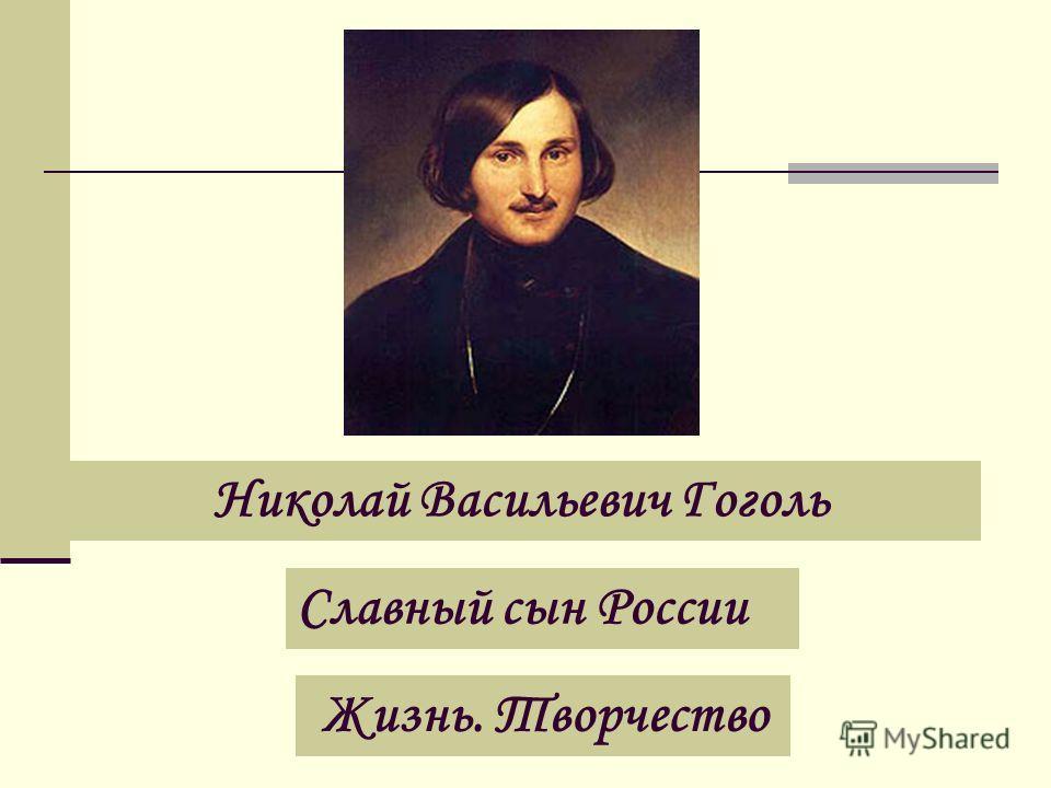 Николай Васильевич Гоголь Славный сын России Жизнь. Творчество